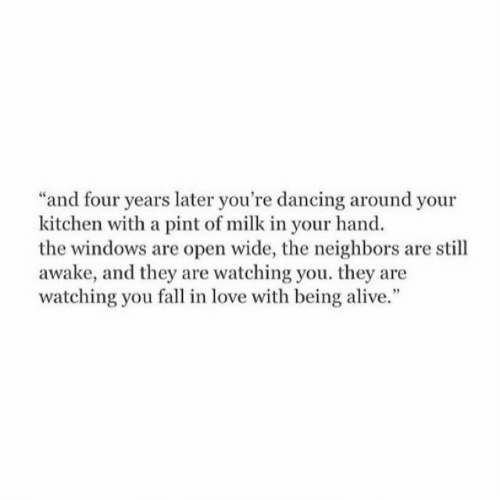"""Alive, Dancing, and Fall: and four years later you're dancing around your  kitchen with a pint of milk in your hand  the windows are open wide, the neighbors are still  awake, and they are watching you. they are  watching you fall in love with being alive."""""""