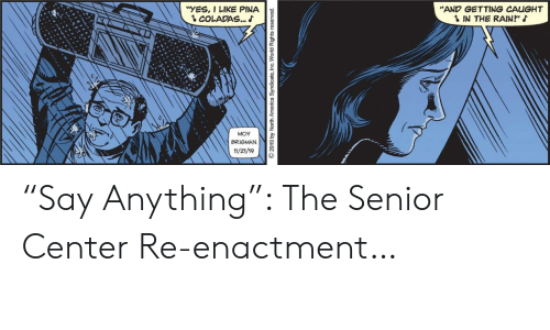 "Reserved: ""AND GETTING CAUGHT  1 IN THE RAIN""  ""YES, I LIKE PINA  1 COLADAS..  MOY  BRIGMAN  11/21/19  2019 by North America Syndicate, Inc. World Rights reserved. ""Say Anything"": The Senior Center Re-enactment…"