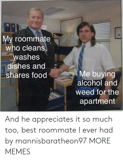 much: And he appreciates it so much too, best roommate I ever had by mannisbaratheon97 MORE MEMES
