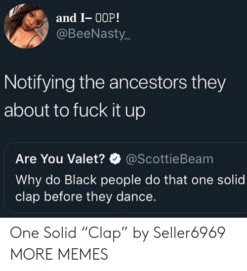 """ancestors: and I- 00P!  @BeeNasty  Notifying the ancestors they  about to fuck it up  Are You Valet?@ScottieBeam  Why do Black people do that one solid  clap before they dance. One Solid """"Clap"""" by Seller6969 MORE MEMES"""