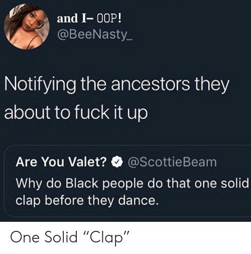 """ancestors: and I- 00P!  @BeeNasty  Notifying the ancestors they  about to fuck it up  Are You Valet?@ScottieBeam  Why do Black people do that one solid  clap before they dance. One Solid """"Clap"""""""