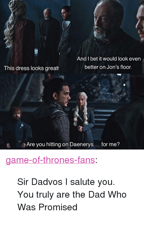 "I Salute You: And I bet it would look even  better on Jon's floor  This dress looks great:  MOinco ecigotquote  t Are you hitting on Daenerys.. for me? <p><a href=""http://game-of-thrones-fans.tumblr.com/post/172766464597/sir-dadvos-i-salute-you-you-truly-are-the-dad-who"" class=""tumblr_blog"">game-of-thrones-fans</a>:</p>  <blockquote><p>Sir Dadvos I salute you. You truly are the Dad Who Was Promised</p></blockquote>"