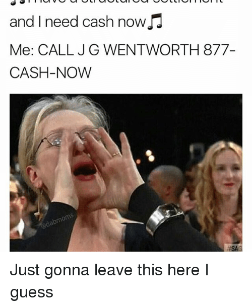 wentworth: and I need cash now  Me: CALL JG WENTWORTH 877-  CASH-NOW Just gonna leave this here I guess