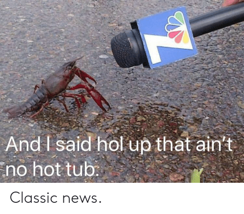 News, Hol Up, and Hot: And I said hol up that ain't  no hot tub Classic news.