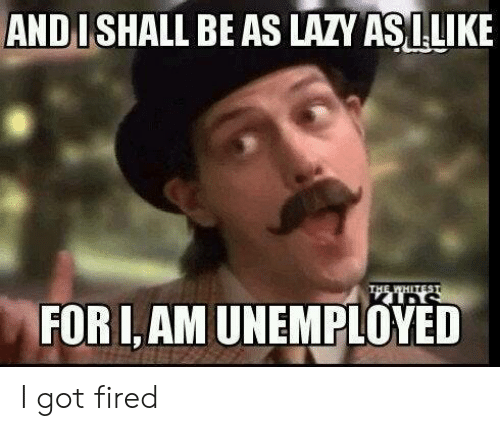 Unemployed: AND I SHALL BE AS LAZY ASILIKE  THE WHETEST  FOR I,AM UNEMPLOYED I got fired