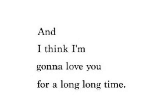 Love, Time, and Think: And  I think I'm  gonna love you  for a long long time.