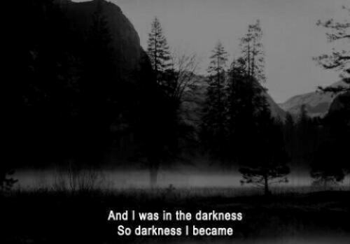 The Darkness, Darkness, and And: And I was in the darkness  So darkness I became