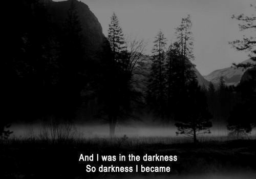 Became: And I was in the darkness  So darkness I became
