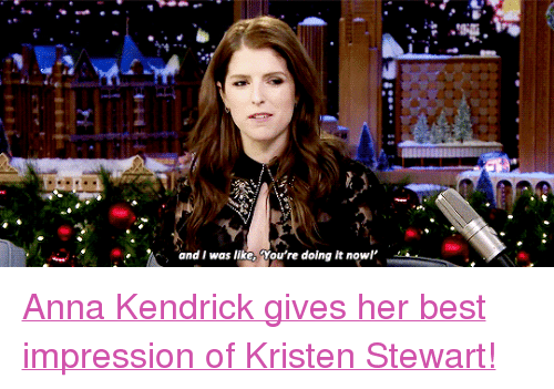 """Kristen Stewart: and I was like, You're doing it nowl <p><a href=""""https://www.youtube.com/watch?v=azVAxbETWmk"""" target=""""_blank"""">Anna Kendrick gives her best impression of Kristen Stewart!</a><br/></p>"""