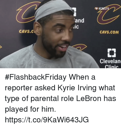 Cavs, Kyrie Irving, and Memes: and  ic  CAVS.COM  CAVS.C  Clevelan  Clinic #FlashbackFriday  When a reporter asked Kyrie Irving what type of parental role LeBron has played for him. https://t.co/9KaWi643JG