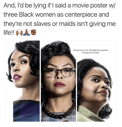 Memes, Genius, and Courageous: And, I'd be lying if said a movie poster w/  three Black women as centerpiece and  they're not slaves or maids isn't giving me  life!!  HAS  Genius has no race. Strength has no gender.  Courage has no limit.