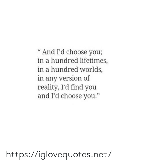 "Reality, Net, and You: And I'd choose you;  in a hundred lifetimes,  in a hundred worlds,  in any version of  reality, I'd find you  and I'd choose you."" https://iglovequotes.net/"