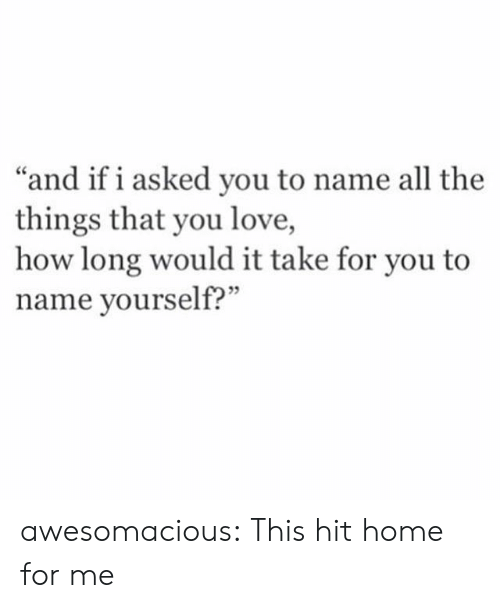 "To Name: ""and if i asked you to name all the  things that you love,  how long would it take for you to  name yourself?"" awesomacious:  This hit home for me"