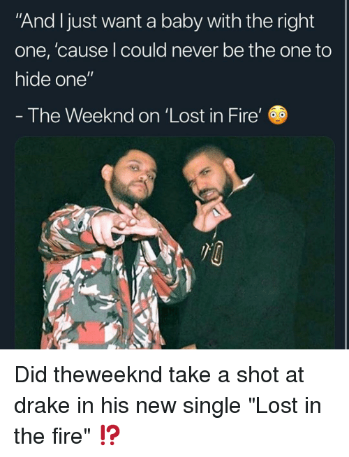 "Drake, Fire, and Memes: And Ijust want a baby with the right  one, 'cause l could never be the one to  hide one""  - The Weeknd on 'Lost in Fire' Did theweeknd take a shot at drake in his new single ""Lost in the fire"" ⁉️"