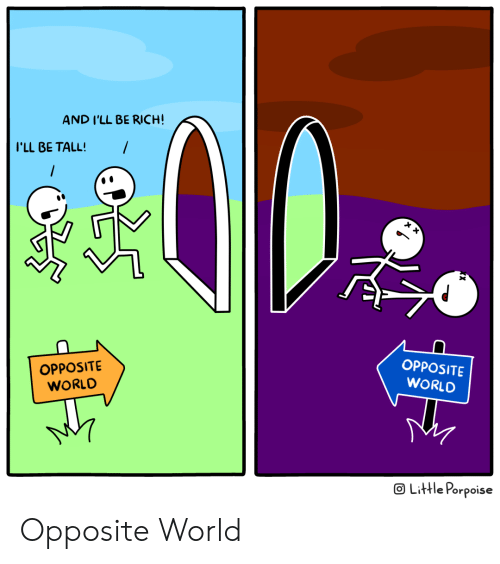 World, Rich, and Ill: AND I'LL BE RICH!  I'LL BE TALL!  OPPOSITE  WORLD  OPPOSITE  WORLD  o Liffle Porpoise Opposite World