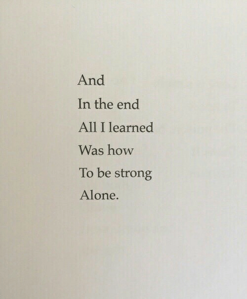 Strongly: And  In the end  All I learned  Was how  To be strong  Alone.