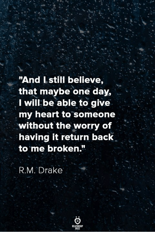 """Drake, Heart, and Back: """"And Istill believe,  that maybe one day,  I will be able to give  my heart to someone  without the worry of  having it return back  to me broken.""""  R.M. Drake"""