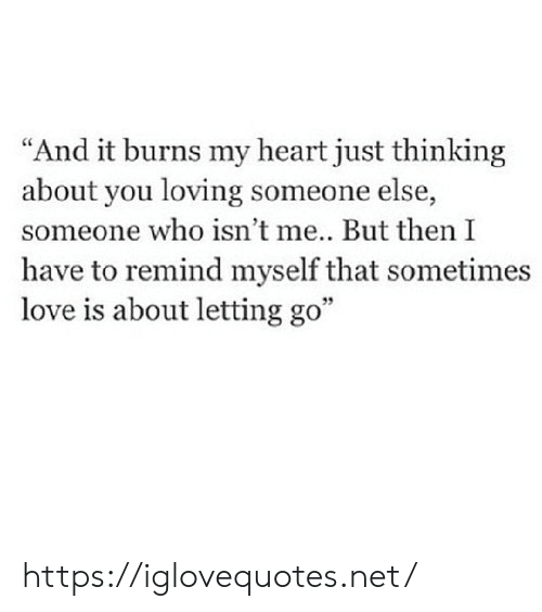"""Letting: """"And it burns my heart just thinking  about you loving someone else,  someone who isn't me... But then I  have to remind myself that sometimes  love is about letting go"""" https://iglovequotes.net/"""