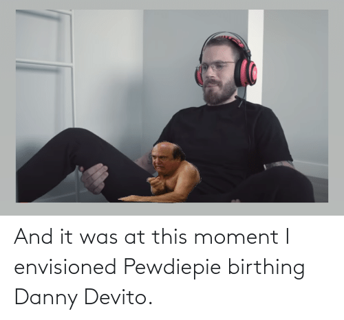 Danny Devito, Moment, and Danny: And it was at this moment I envisioned Pewdiepie birthing Danny Devito.