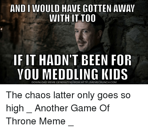 Funny, Meme, and Game: AND IWOULD HAVE GOTTEN AWAY  WITH IT TOO  IF IT HADN'T BEEN FOR  YOU MEDDLING KIDS  DOWNLOAD MEME GENERATOR FROM HTTP://MEMECRUNCH.COM The chaos latter only goes so high _ Another Game Of Throne Meme _