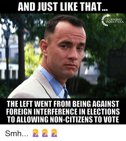 Memes, Smh, and 🤖: AND JUST LIKE THAT  TURNING  POINT USA  THE LEFT WENT FROM BEING AGAINST  FOREIGN INTERFERENCE IN ELECTIONS  TO ALLOWING NON-CITIZENS TO VOTE Smh... 🤦‍♀️🤦‍♀️🤦‍♀️