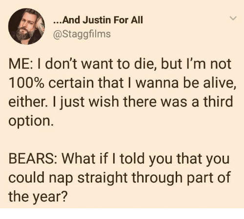 what if i told you: ...And Justin For All  @Staggfilms  ME: I don't want to die, but l'm not  100% certain that I wanna be alive,  either. I just wish there was a third  option.  BEARS: What if I told you that you  could nap straight through part of  the year?