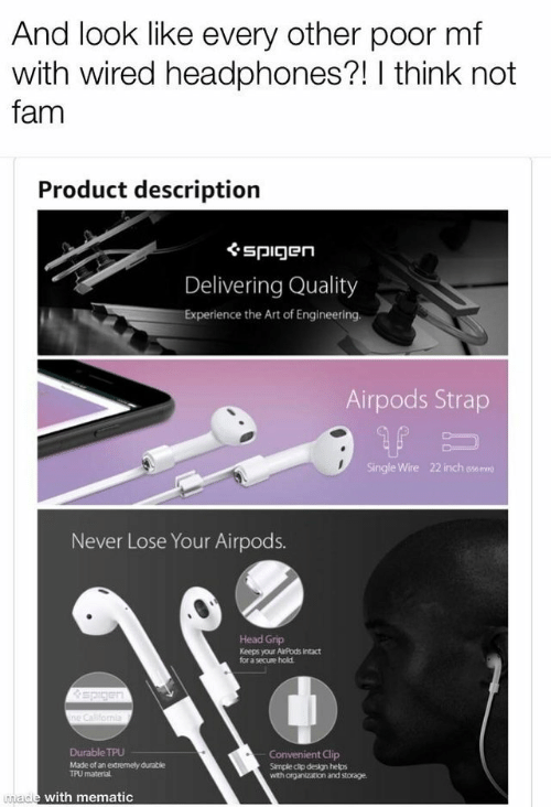 Fam, Head, and Headphones: And look like every other poor mf  with wired headphones?! I think not  fam  Product descriptiorn  ぐspigen  Delivering Quality  Experience the Art of Engineering.  Airpods Strap  Single Wire  22 inch sse mre  Never Lose Your Airpods.  Head Grip  Keeps your AiPods Intact  for a secuse hold  Durable TPU  Made of an extremely durable  t Clip  Simple cip design helps  with organization and storage.  TPU  materlal  ade with mematic