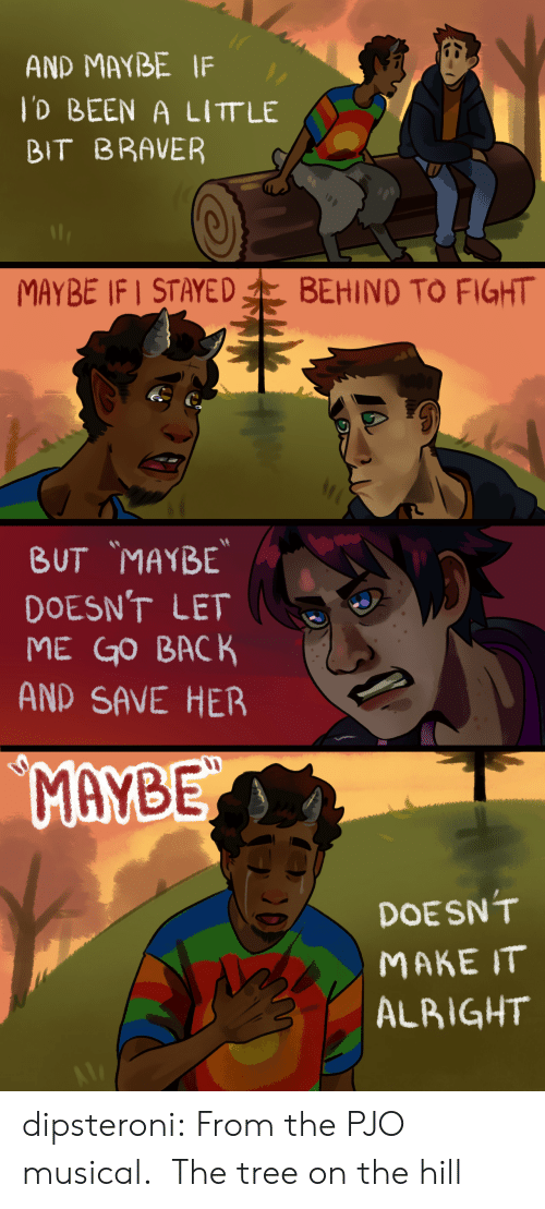 the hill: AND MAYBE IF  lD BEEN A LITT LE  BIT BRAVER  MAYBE IF STAYED  BEHIND TO FIGHT   BUT MAYBE  DOESN'T LET  ME GO BACK  AND SAVE HER  MAYBE  DOESN'T  МАКE IT  ALBIGHT dipsteroni: From the PJO musical. The tree on the hill