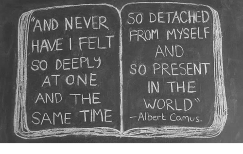 Detached: AND NEVER S0 DETACHED  HAVE I FELT FROM MYSELF  So DEEPLy sO PRESENT  AND  AT ONE  AND THE  IN THE  WORLD  SAME TIME I-Albertkamg  amus.