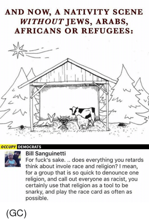 nativity: AND NOW, A NATIVITY SCENE  WITHOUTJEWS, ARABS,  AFRICANS OR REFUGEES:  1々  occUPY DEMOCRATS  Bill Sanguinetti  For fuck's sake. .. does everything you retards  think about invole race and religion? I mean,  for a group that is so quick to denounce one  religion, and call out everyone as racist, you  certainly use that religion as a tool to be  snarky, and play the race card as often as  possible. (GC)