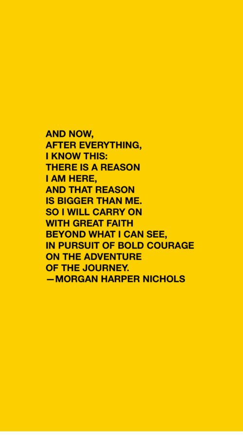Journey, Bold, and Courage: AND NOW,  AFTER EVERYTHING,  KNOW THIS:  THERE IS A REASON  I AM HERE,  AND THAT REASON  IS BIGGER THAN ME.  SO I WILL CARRY ON  WITH GREAT FAITH  BEYOND WHAT I CAN SEE,  IN PURSUIT OF BOLD COURAGE  ON THE ADVENTURE  OF THE JOURNEY  MORGAN HARPER NICHOLS
