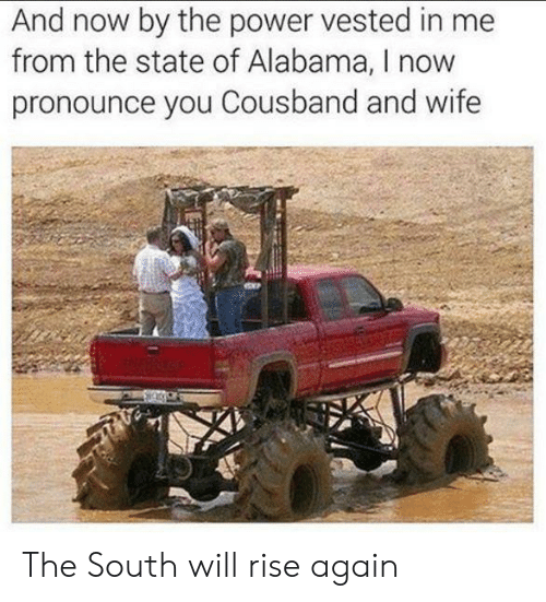 Alabama, Power, and Wife: And now by the power vested in me  from the state of Alabama, I now  pronounce you Cousband and wife The South will rise again