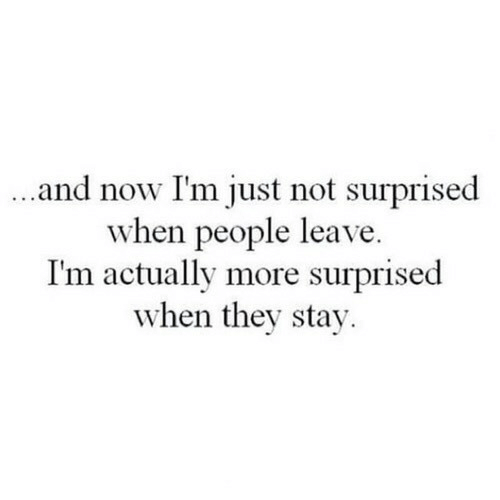 They, Now, and Stay: and now I'm just not surprised  when people leave.  I'm actually more surprised  when they stay.