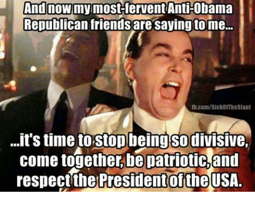 fervently: And now most fervent Anti-Obama  Republican friends are saying tome...  lb.com/Sick0ITheslant  ...it S time torstop being SO dIVISIVe,  come together be patriotic,and  respect the President oftheUSA.