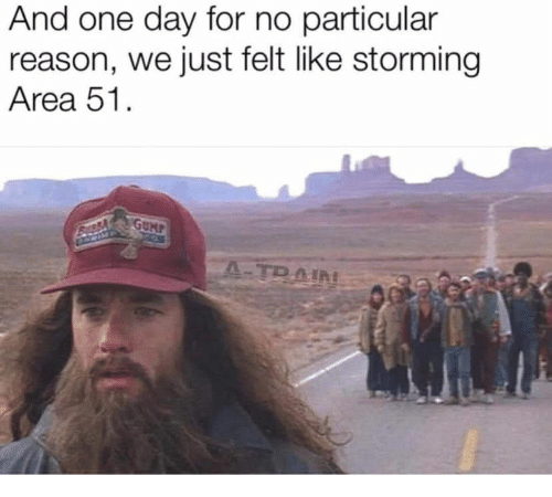 storming: And one day for no particular  reason, we just felt like storming  Area 51.  GUMP  A-TRAIN