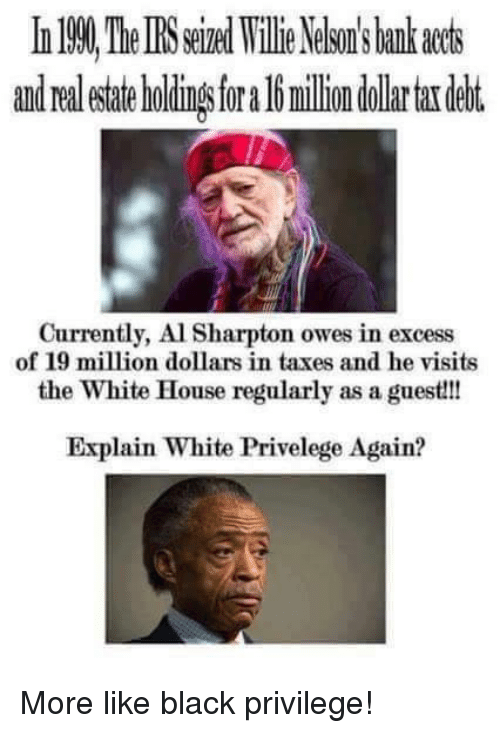 Al Sharpton: and Ora  milion dollar tardebt.  Currently, Al Sharpton owes in excess  of 19 million dollars in taxes and he visits  the White House regularly as a guest!!!  Explain White Privelege Again? More like black privilege!