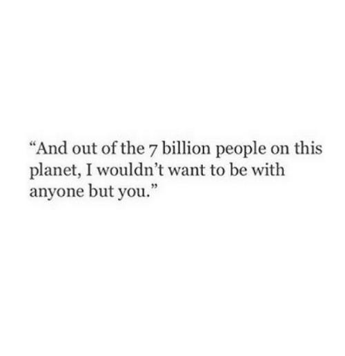 "7 Billion People: ""And out of the 7 billion people on this  planet, I wouldn't want to be with  anyone but you."""