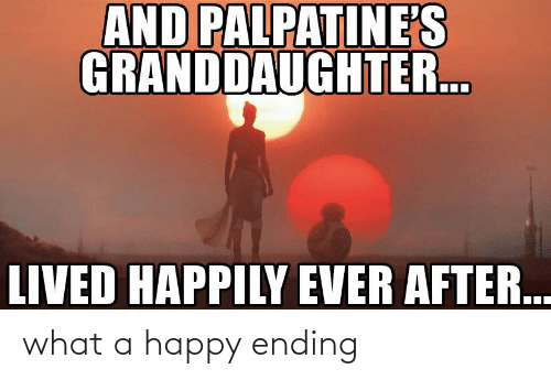 Happily Ever After: AND PALPATINE'S  GRANDDAUGHTER.  LIVED HAPPILY EVER AFTER. what a happy ending