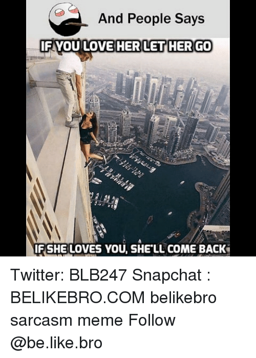 Be Like, Love, and Meme: And People Says  FYOU LOVE HER  LET HER GO  F SHE LOVES YOU, SHE LL COME BACK Twitter: BLB247 Snapchat : BELIKEBRO.COM belikebro sarcasm meme Follow @be.like.bro