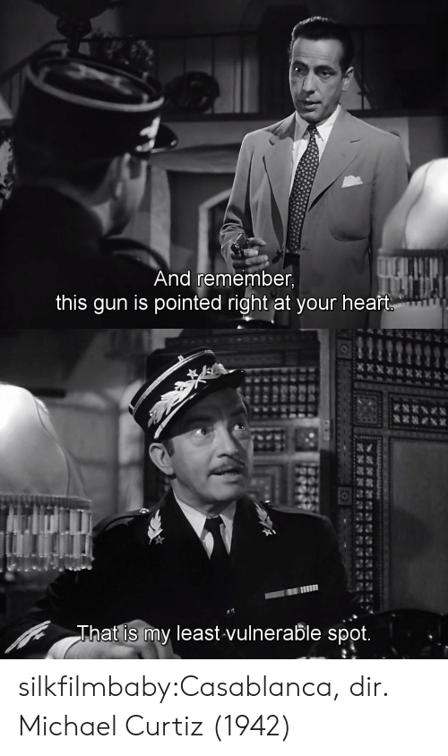 Vulnerable: And remember,  this gun is pointed right at your heaft   回 11  at is my least vulnerable spot.  Tha silkfilmbaby:Casablanca, dir. Michael Curtiz (1942)