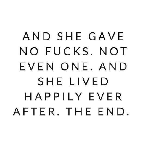 Happily Ever After: AND SHE GAVE  NO FUCKS. NOT  EVEN ONE. AND  SHE LIVED  HAPPILY EVER  AFTER. THE END