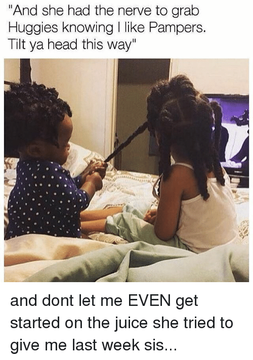 """Tilting: """"And she had the nerve to grab  Huggies knowing like Pampers.  Tilt ya head this way"""" and dont let me EVEN get started on the juice she tried to give me last week sis..."""