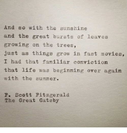great gatsby: And so with the sunshine  and the great bursts of leaves  growing on the trees,  just as things grow in fast movies,  I had that familiar conviction  that life was beginning over again  with the summer.  F. Scott Fitzgerald  The Great Gatsby