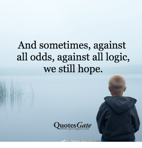 Against All Odds: And sometimes, against  all odds, against all logic,  we still hope.  Quotes Gate  www.quotesgate.com