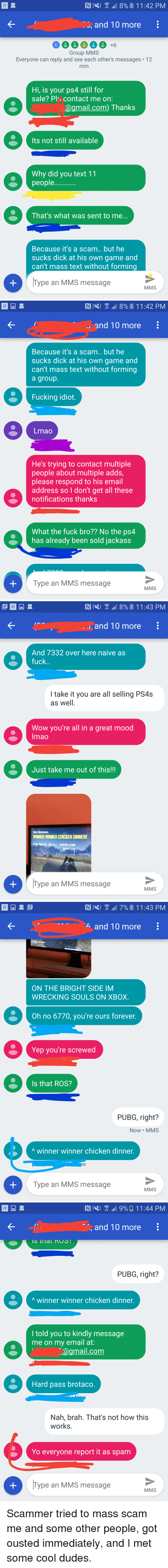 Not How This Works: , and T0 more  Group MMS  Everyone can reply and see each other's messages 12  min  Hi, is your ps4 still for  sale? Pl, contact me on:  @gmail.com) Thanks  Its not still available  Why did you text 11  people  That's what was sent to me.  Because it's a scam.. but he  sucks dick at his own game and  can't mass text without forming  Type an MMS message  MMS   . and 10 more  Because it's a scam.. but he  sucks dick at his own game and  can't mass text without forming  a group  Fucking idiot.  Lmao  He's trying to contact multiple  people about multiple adds  please respond to his email  address so I don't get all these  notifications thanks  What the fuck bro?? No the ps4  has already been sold jackass  Type an MMS message  MMS   . and 10 more  And 7332 over here naive as  fuck  I take it you are all selling PS4s  as well  Wow you're all in a great mood  Imao  Just take me out of this!!!  Not Mormon  WINNER WINNER CHICKEN DINNERI  뾔  Type an MMS message  MMS   6 and 10 more  ON THE BRIGHT SIDE IM  WRECKING SOULS ON XBOX.  Oh no 6770, you're ours forever  Yep you're screwed  Is that ROS?  PUBG, right?  Now MMS  A winner winner chicken dinner.  Type an MMS message  MMS   , and T0 more  PUBG, right?  A winner winner chicken dinner.  l told you to kindly message  me on my email at:  agmail.com  Hard pass brotaco  Nah, brah. That's not how this  works.  Yo everyone report it as spam  Type an MMS message  MMS Scammer tried to mass scam me and some other people, got ousted immediately, and I met some cool dudes.