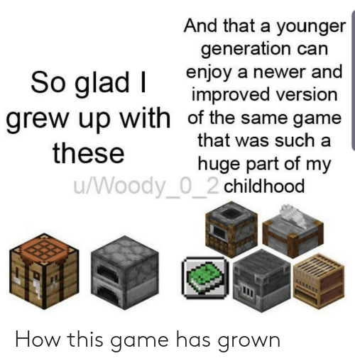 Game, How, and Can: And that a younger  generation can  enjoy a newer and  improved version  grew up with of the same game  that was such a  So glad I  these  huge part of my  /Woody_0_2 childhood How this game has grown