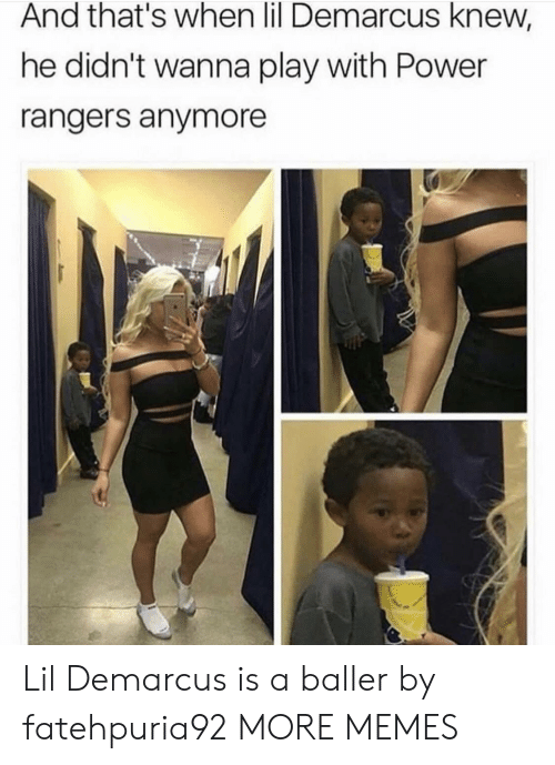 Baller: And that's when lil Demarcus knew,  he didn't wanna play with Power  rangers anymore Lil Demarcus is a baller by fatehpuria92 MORE MEMES