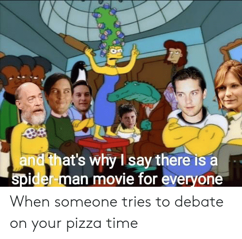 Pizza, Spider, and SpiderMan: and that's why I say there is a  spider-man movie for everyone When someone tries to debate on your pizza time