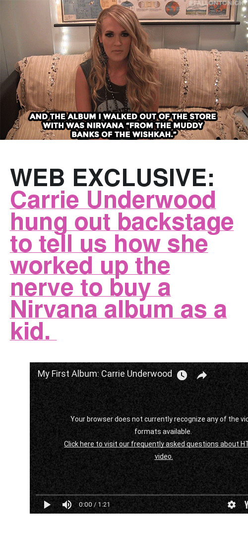 """Muddy: AND THE ALBUM I WALKED OUT OF THE STORE  WITH WAS NIRVANA """"FROM THE MUDDY  BANKS OF THE WISHKAH. <h2><b>WEB EXCLUSIVE: </b><a href=""""https://www.youtube.com/watch?v=DlFx6jR0K1w"""" target=""""_blank"""">Carrie Underwood hung out backstage to tell us how she worked up the nerve to buy a Nirvana album as a kid.</a></h2><figure class=""""tmblr-embed tmblr-full"""" data-provider=""""youtube"""" data-orig-width=""""540"""" data-orig-height=""""304"""" data-url=""""https%3A%2F%2Fwww.youtube.com%2Fwatch%3Fv%3DDlFx6jR0K1w""""><iframe width=""""540"""" height=""""304"""" id=""""youtube_iframe"""" src=""""https://www.youtube.com/embed/DlFx6jR0K1w?feature=oembed&amp;enablejsapi=1&amp;origin=https://safe.txmblr.com&amp;wmode=opaque"""" frameborder=""""0""""></iframe></figure>"""