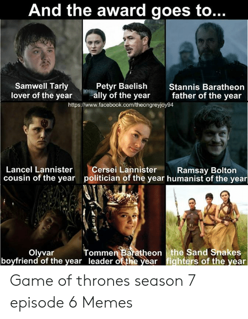 7 Episode 6: And the award goes to..  Petyr Baelish  ally of the year  https:/www.facebook.com/theongreyjoy94  Samwell Tarly  lover of the year  Stannis Baratheon  father of the year  Lancel Lannister  cousin of the year  Cersei Lannister  politician of the year humanist of the year  Ramsay Bolton  Tommen Baratheon  leader of the year  the Sand Snakes  fighters of the year  boyfriend of the year Game of thrones season 7 episode 6 Memes